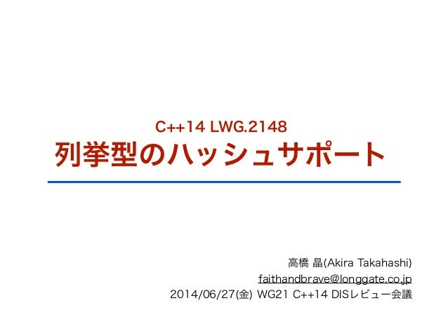 C++14 LWG.2148 列挙型のハッシュサポート 高橋 晶(Akira Takahashi) faithandbrave@longgate.co.jp 2014/06/27(金) WG21 C++14 DISレビュー会議