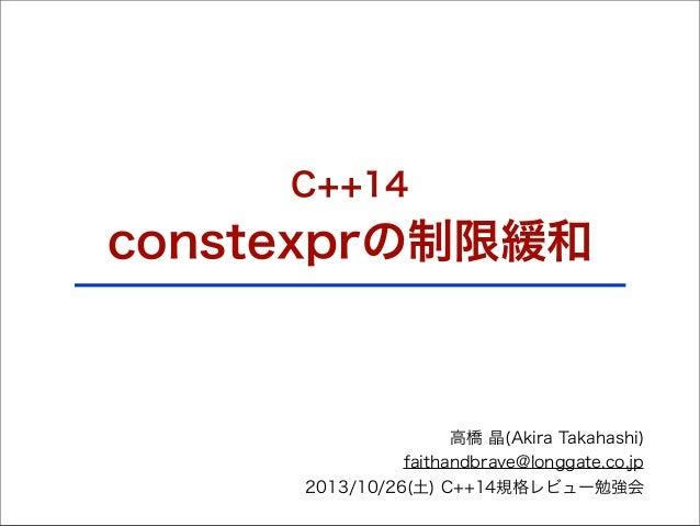 C++14  constexprの制限緩和  高橋 晶(Akira Takahashi) faithandbrave@longgate.co.jp 2013/10/26(土) C++14規格レビュー勉強会