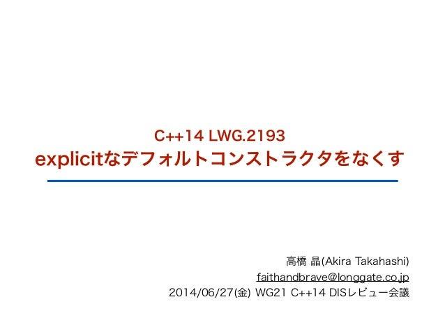C++14 LWG.2193 explicitなデフォルトコンストラクタをなくす 高橋 晶(Akira Takahashi) faithandbrave@longgate.co.jp 2014/06/27(金) WG21 C++14 DISレビ...