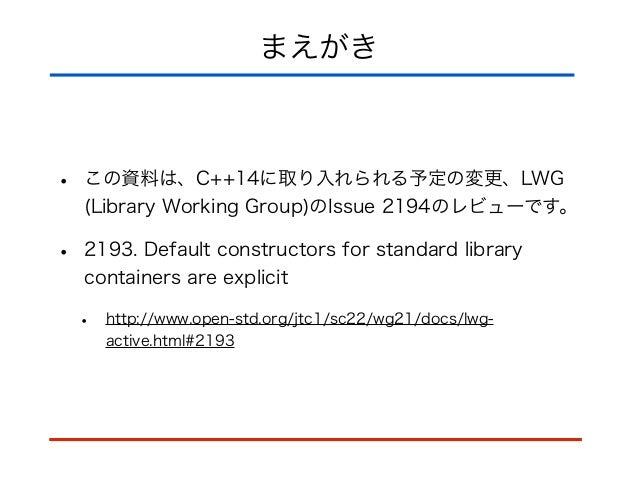 まえがき • この資料は、C++14に取り入れられる予定の変更、LWG (Library Working Group)のIssue 2194のレビューです。 • 2193. Default constructors for standard l...