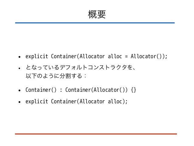 概要 • explicit Container(Allocator alloc = Allocator()); • となっているデフォルトコンストラクタを、 以下のように分割する: • Container() : Container(Allo...