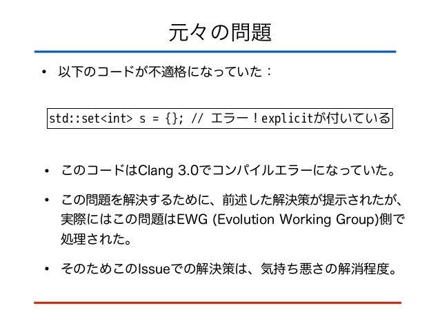 元々の問題 • 以下のコードが不適格になっていた: std::set<int> s = {}; // エラー!explicitが付いている • このコードはClang 3.0でコンパイルエラーになっていた。 • この問題を解決するために、前述し...