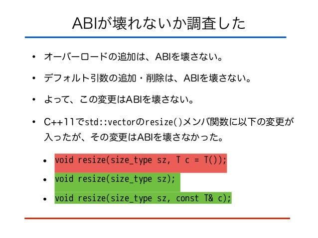 ABIが壊れないか調査した • オーバーロードの追加は、ABIを壊さない。 • デフォルト引数の追加・削除は、ABIを壊さない。 • よって、この変更はABIを壊さない。 • C++11でstd::vectorのresize()メンバ関数に以下...