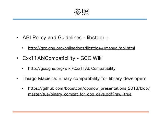 参照 • ABI Policy and Guidelines - libstdc++ • http://gcc.gnu.org/onlinedocs/libstdc++/manual/abi.html • Cxx11AbiCompatibili...