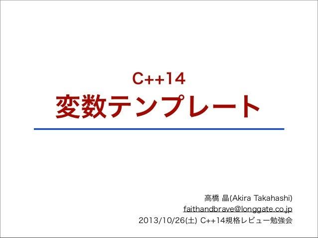 C++14  変数テンプレート  高橋 晶(Akira Takahashi) faithandbrave@longgate.co.jp 2013/10/26(土) C++14規格レビュー勉強会
