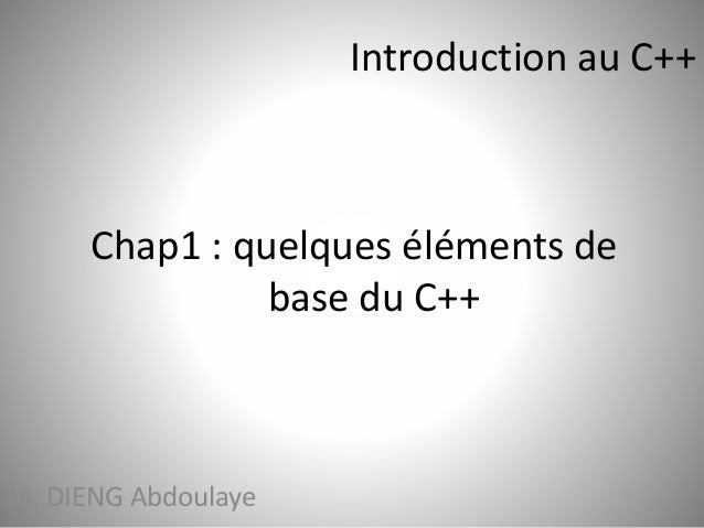 Chap1 : quelques éléments de  base du C++  M. DIENG Abdoulaye  Introduction au C++