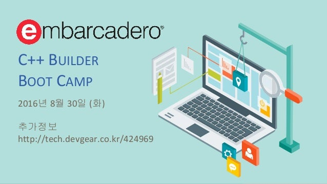 © 2016 Embarcadero Technologies, Inc. All rights reserved. C++ BUILDER BOOT CAMP 2016년 8월 30일 (화) 추가정보 http://tech.devgear...