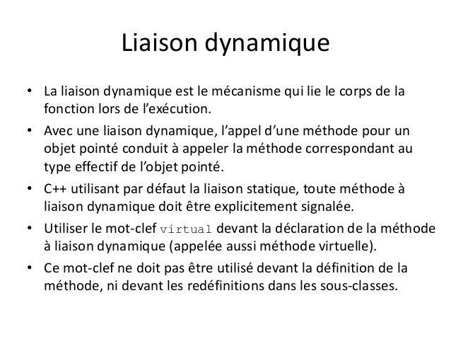 Liaison dynamique  • La liaison dynamique est le mécanisme qui lie le corps de la  fonction lors de l'exécution.  • Avec u...