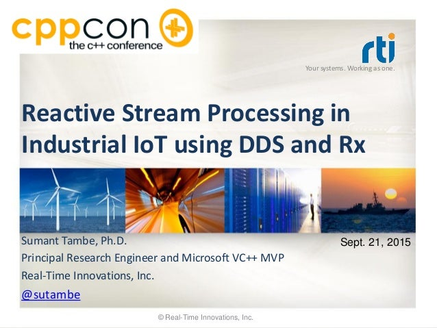 Your systems. Working as one. Reactive Stream Processing in Industrial IoT using DDS and Rx Sumant Tambe, Ph.D. Principal ...