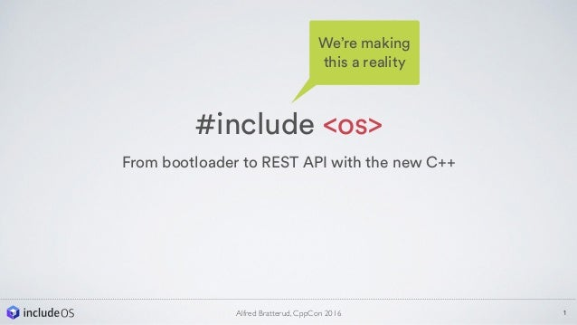 #include <os> From bootloader to REST API with the new C++ 1Alfred Bratterud, CppCon 2016 We're making this a reality