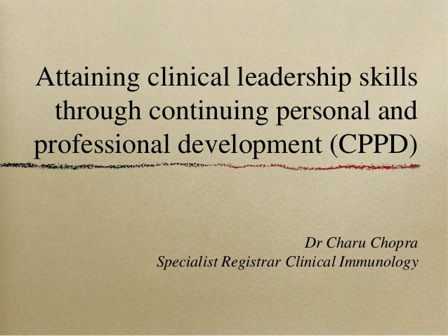 Attaining clinical leadership skills through continuing personal and professional development (CPPD)  Dr Charu Chopra Spec...