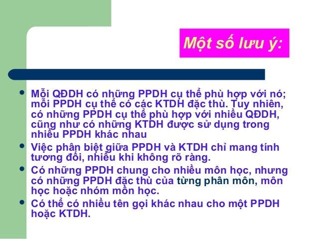 Một số lưu ý:  Mỗi QĐDH có những PPDH cụ thể phù hợp với nó; mỗi PPDH cụ thể có các KTDH đặc thù. Tuy nhiên, có những PPD...