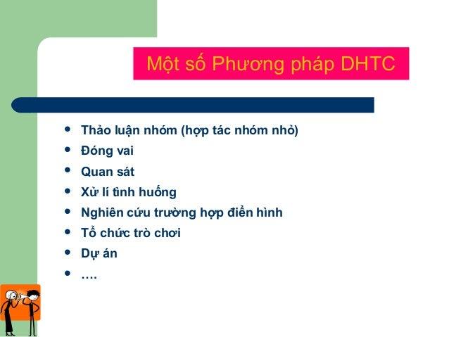Một số Phương pháp DHTC  Thảo luận nhóm (hợp tác nhóm nhỏ)  Đóng vai  Quan sát  Xử lí tình huống  Nghiên cứu trường h...