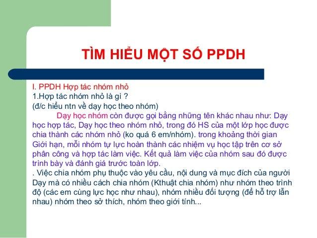TÌM HIỂU MỘT SỐ PPDH I. PPDH Hợp tác nhóm nhỏ 1.Hợp tác nhóm nhỏ là gì ? (đ/c hiểu ntn về dạy học theo nhóm) Dạy học nhóm ...