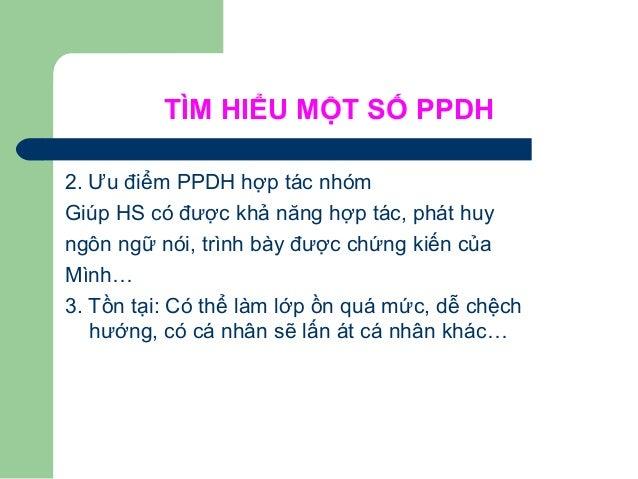 TÌM HIỂU MỘT SỐ PPDH 2. Ưu điểm PPDH hợp tác nhóm Giúp HS có được khả năng hợp tác, phát huy ngôn ngữ nói, trình bày được ...