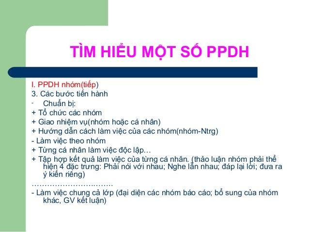 TÌM HIỂU MỘT SỐ PPDH I. PPDH nhóm(tiếp) 3. Các bước tiến hành - Chuẩn bị: + Tổ chức các nhóm + Giao nhiệm vụ(nhóm hoặc cá ...