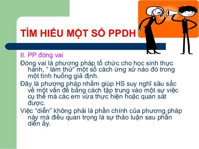 """TÌM HIỂU MỘT SỐ PPDH II. PP đóng vai Đóng vai là phương pháp tổ chức cho học sinh thực hành, """" làm thử"""" một số cách ứng xử..."""