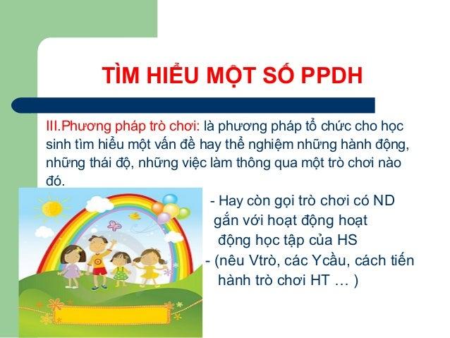 TÌM HIỂU MỘT SỐ PPDH III.Phương pháp trò chơi: là phương pháp tổ chức cho học sinh tìm hiểu một vấn đề hay thể nghiệm nhữn...