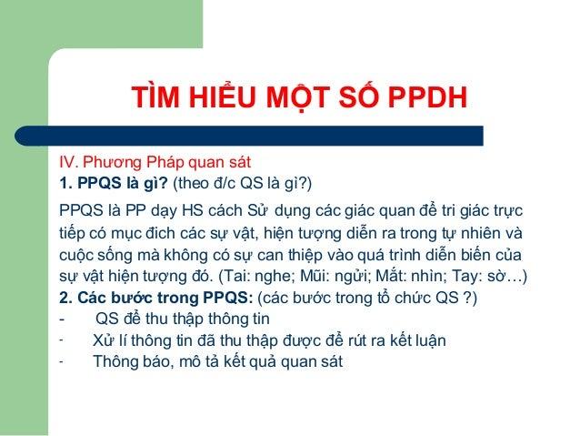TÌM HIỂU MỘT SỐ PPDH IV. Phương Pháp quan sát 1. PPQS là gì? (theo đ/c QS là gì?) PPQS là PP dạy HS cách Sử dụng các giác ...