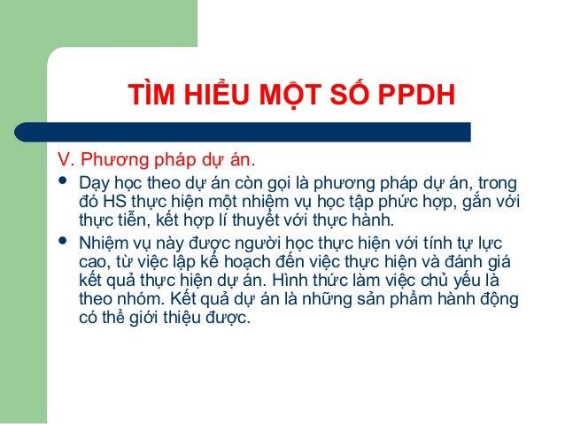 TÌM HIỂU MỘT SỐ PPDH V. Phương pháp dự án.  Dạy học theo dự án còn gọi là phương pháp dự án, trong đó HS thực hiện một nh...