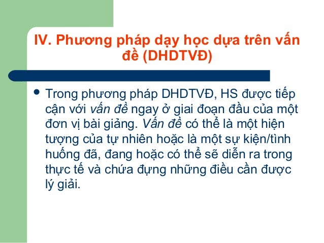 IV. Phương pháp dạy học dựa trên vấn đề (DHDTVĐ)  Trong phương pháp DHDTVĐ, HS được tiếp cận với vấn đề ngay ở giai đoạn ...