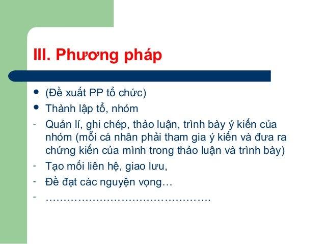 III. Phương pháp  (Đề xuất PP tổ chức)  Thành lập tổ, nhóm - Quản lí, ghi chép, thảo luận, trình bày ý kiến của nhóm (mỗ...