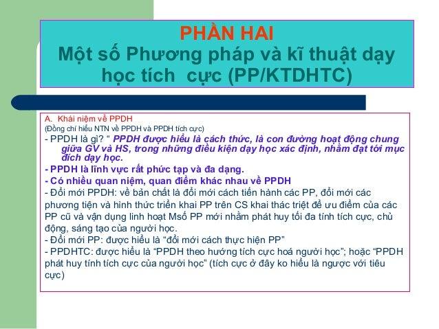 PHẦN HAI Một số Phương pháp và kĩ thuật dạy học tích cực (PP/KTDHTC) A. Khái niệm về PPDH (Đồng chí hiểu NTN về PPDH và PP...