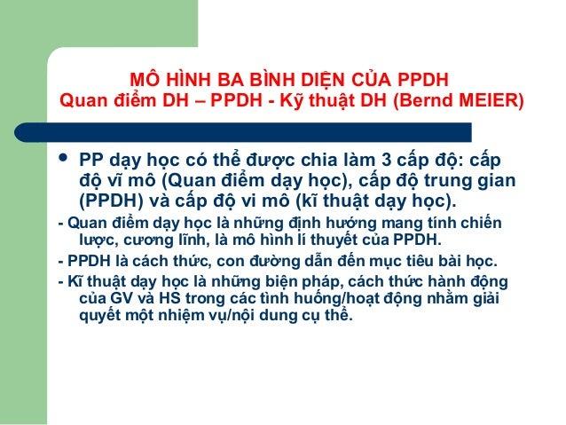 MÔ HÌNH BA BÌNH DIỆN CỦA PPDH Quan điểm DH – PPDH - Kỹ thuật DH (Bernd MEIER)  PP dạy học có thể được chia làm 3 cấp độ: ...