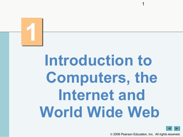 1  1 Introduction to Computers, the Internet and World Wide Web © 2006 Pearson Education, Inc. All rights reserved.
