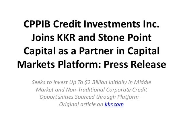 CPPIB Credit Investments Inc.  Joins KKR and Stone Point Capital as a Partner in CapitalMarkets Platform: Press Release   ...