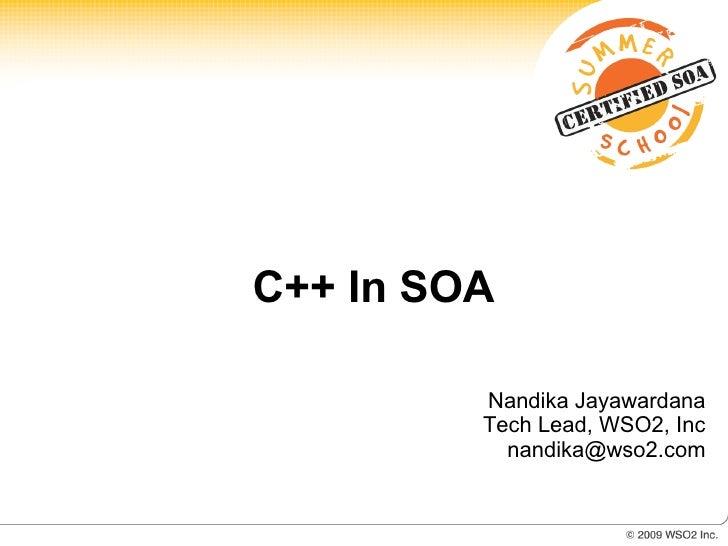 C++ In SOA           Nandika Jayawardana          Tech Lead, WSO2, Inc            nandika@wso2.com