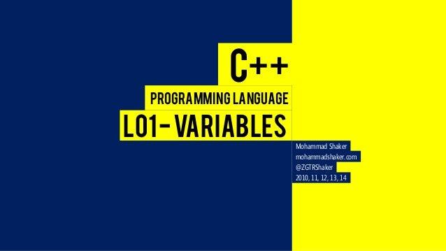 C++  L01 -VARIABLES  Programming Language  Mohammad Shaker  mohammadshaker.com  @ZGTRShaker  2010, 11, 12, 13, 14