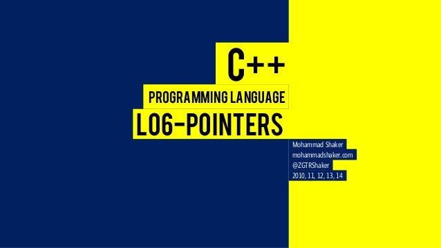 C++  Programming Language  L06-POINTERS  Mohammad Shaker  mohammadshaker.com  @ZGTRShaker  2010, 11, 12, 13, 14