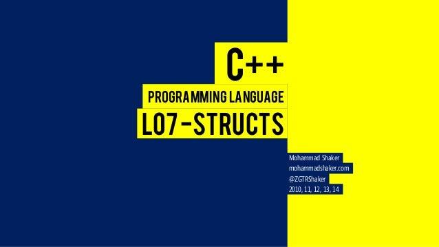 Mohammad Shaker  mohammadshaker.com  @ZGTRShaker  2010, 11, 12, 13, 14  C++  Programming Language  L07 -STRUCTS