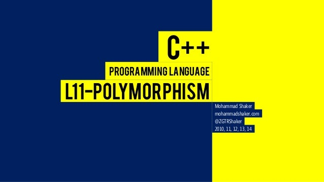 Mohammad Shaker  mohammadshaker.com  @ZGTRShaker  2010, 11, 12, 13, 14  C++  Programming Language  L11-POLYMORPHISM