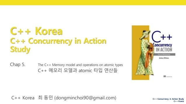 C++ Concurrency in Action Study C++ Korea C++ Korea C++ Concurrency in Action Study C++ Korea 박 동하 (luncliff@gmail.com) C+...