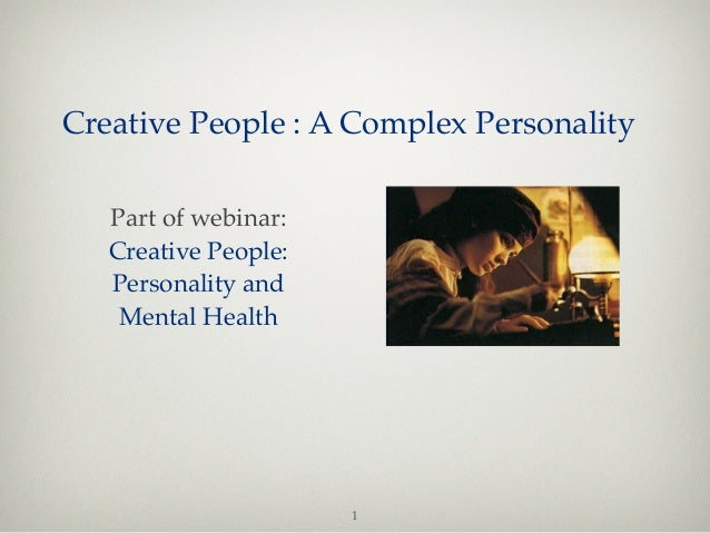 Creative People : A Complex Personality   Part of webinar:   Creative People:   Personality and    Mental Health          ...