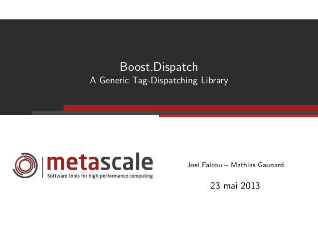 Boost.DispatchA Generic Tag-Dispatching LibraryJoel Falcou – Mathias Gaunard23 mai 2013