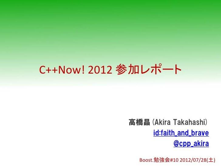 C++Now! 2012 参加レポート           高橋晶(Akira Takahashi)               id:faith_and_brave                       @cpp_akira      ...