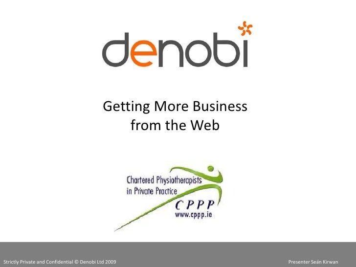 Getting More Business from the Web<br />Strictly Private and Confidential © Denobi Ltd 2009  Presenter Seán Kirwan<...