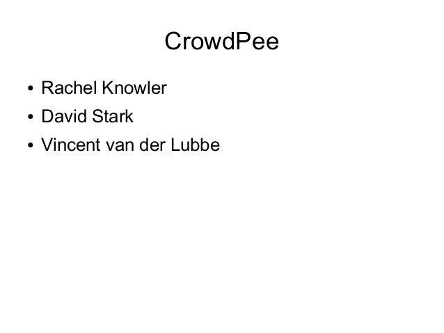 CrowdPee ●  Rachel Knowler  ●  David Stark  ●  Vincent van der Lubbe