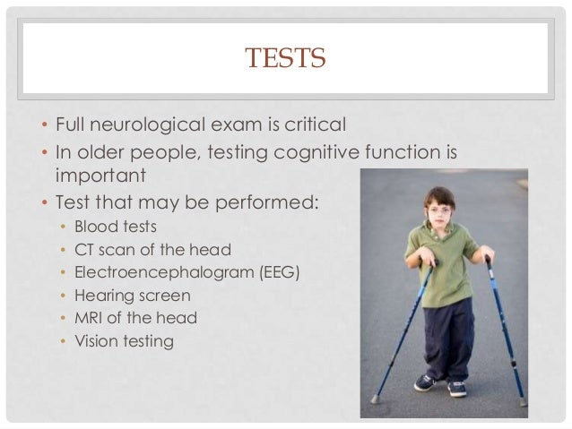 TESTS • Full neurological exam is critical • In older people, testing cognitive function is important • Test that may be p...