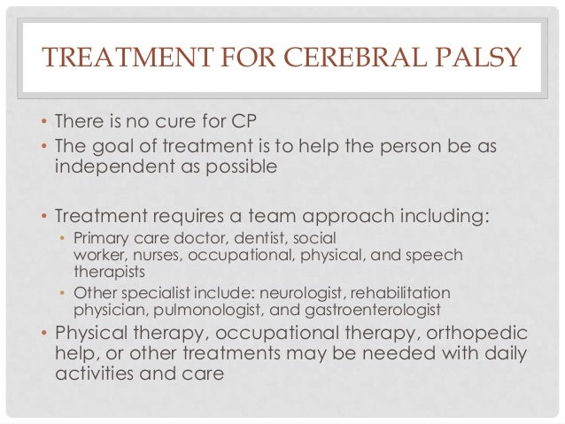 TREATMENT FOR CEREBRAL PALSY • There is no cure for CP • The goal of treatment is to help the person be as independent as ...
