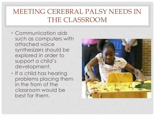 MEETING CEREBRAL PALSY NEEDS IN THE CLASSROOM • Communication aids such as computers with attached voice synthesizers shou...