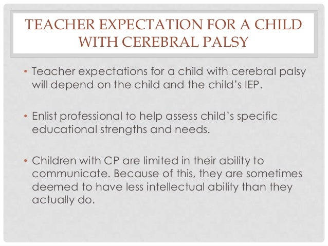 TEACHER EXPECTATION FOR A CHILD WITH CEREBRAL PALSY • Teacher expectations for a child with cerebral palsy will depend on ...