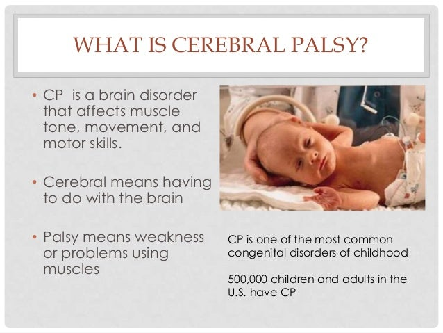 WHAT IS CEREBRAL PALSY? • CP is a brain disorder that affects muscle tone, movement, and motor skills. • Cerebral means ha...