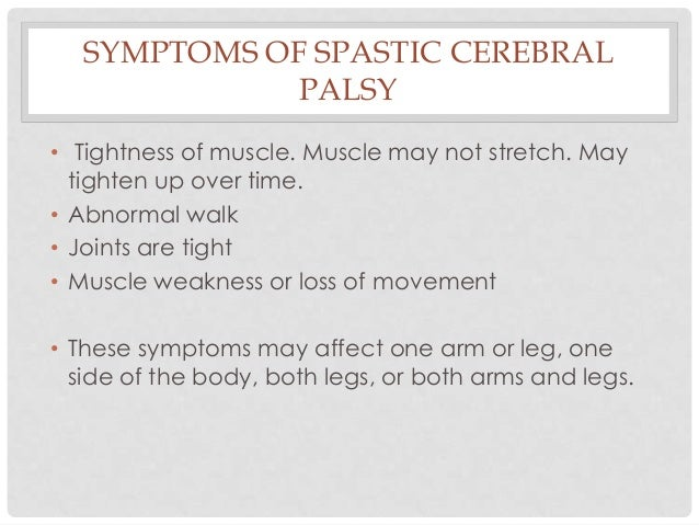 SYMPTOMS OF SPASTIC CEREBRAL PALSY • Tightness of muscle. Muscle may not stretch. May tighten up over time. • Abnormal wal...
