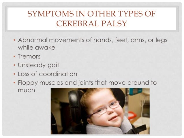 SYMPTOMS IN OTHER TYPES OF CEREBRAL PALSY • Abnormal movements of hands, feet, arms, or legs while awake • Tremors • Unste...