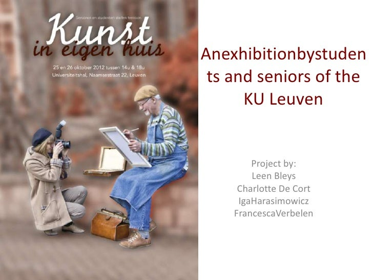 Anexhibitionbystuden ts and seniors of the      KU Leuven        Project by:        Leen Bleys     Charlotte De Cort     I...