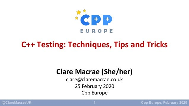 1 C++ Testing: Techniques, Tips and Tricks Clare Macrae (She/her) clare@claremacrae.co.uk 25 February 2020 Cpp Europe
